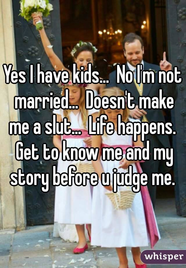 Yes I have kids...  No I'm not married...  Doesn't make me a slut...  Life happens.  Get to know me and my story before u judge me.