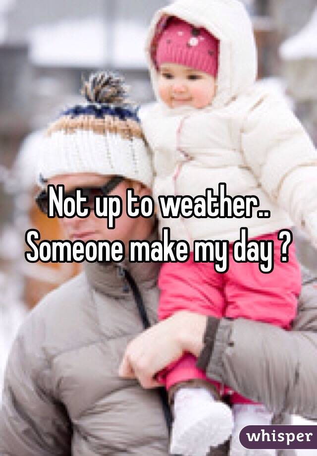 Not up to weather.. Someone make my day ?