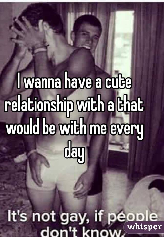 I wanna have a cute relationship with a that would be with me every day
