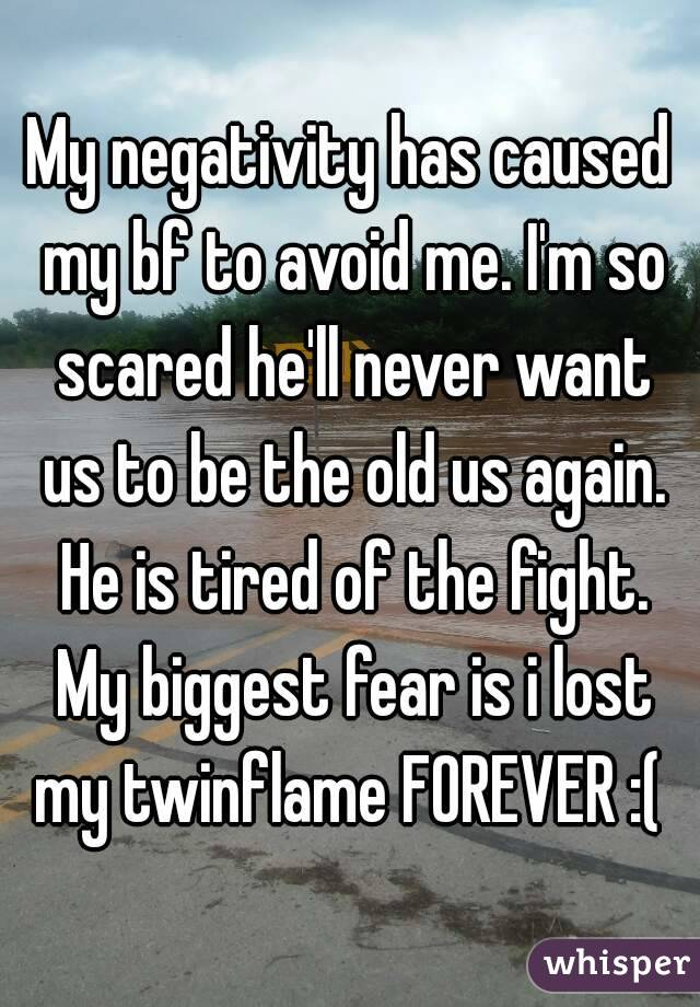 My negativity has caused my bf to avoid me. I'm so scared he'll never want us to be the old us again. He is tired of the fight. My biggest fear is i lost my twinflame FOREVER :(