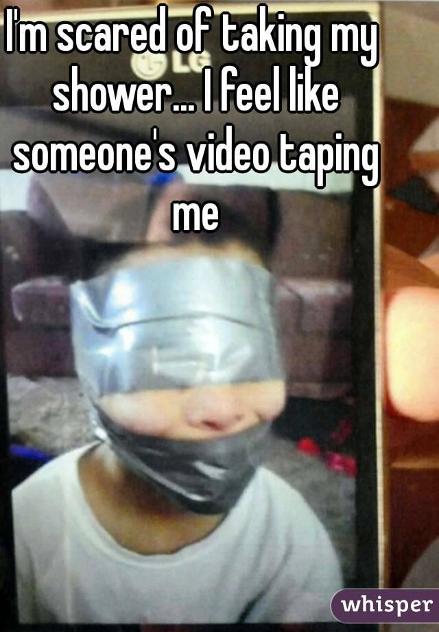 I'm scared of taking my shower... I feel like someone's video taping me