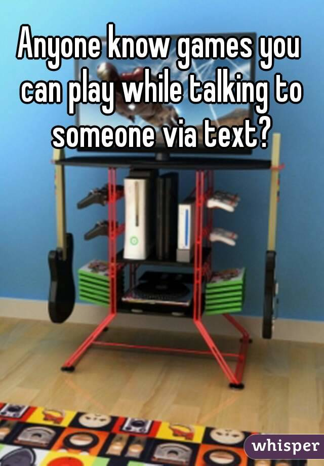 Anyone know games you can play while talking to someone via text?