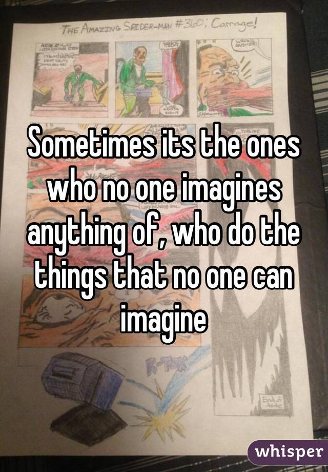 Sometimes its the ones who no one imagines anything of, who do the things that no one can imagine