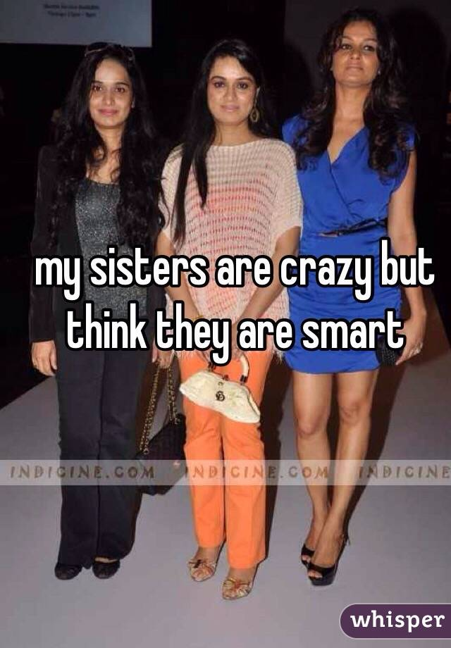 my sisters are crazy but think they are smart