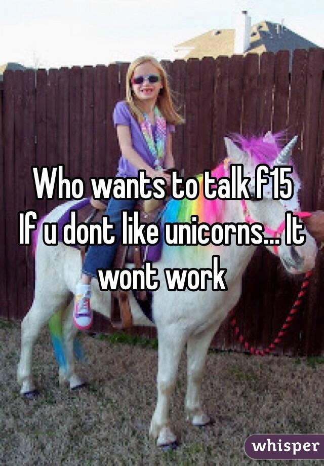 Who wants to talk f15  If u dont like unicorns... It wont work