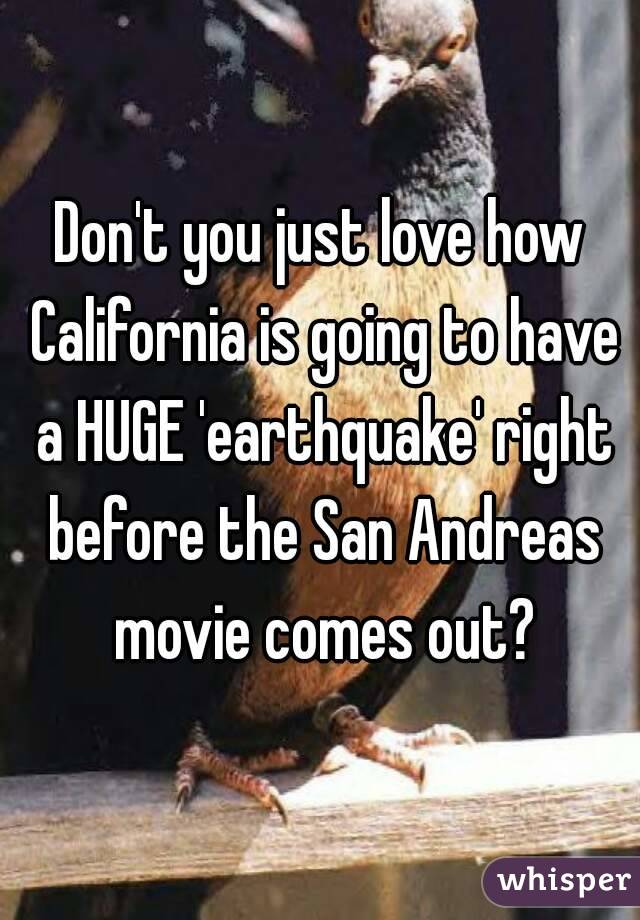 Don't you just love how California is going to have a HUGE 'earthquake' right before the San Andreas movie comes out?