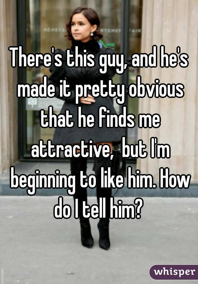 There's this guy, and he's made it pretty obvious that he finds me attractive,  but I'm beginning to like him. How do I tell him?