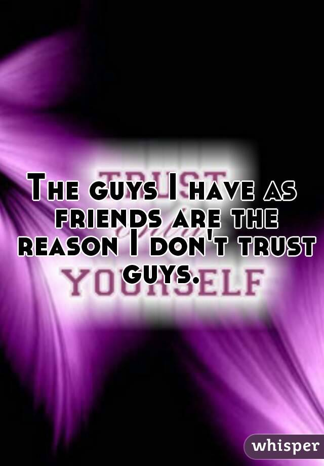 The guys I have as friends are the reason I don't trust guys.