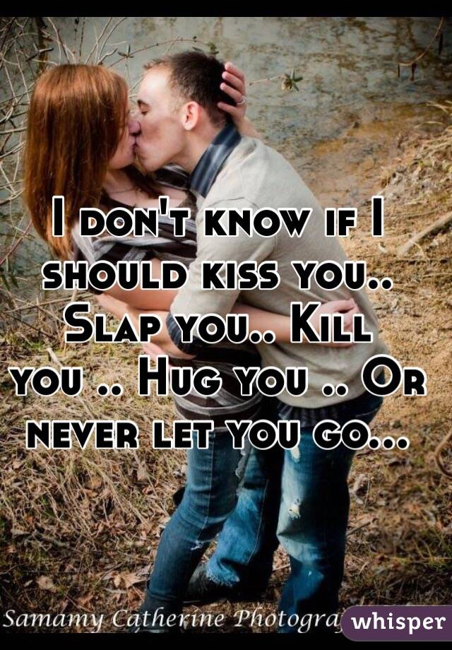 I don't know if I should kiss you.. Slap you.. Kill you .. Hug you .. Or never let you go...