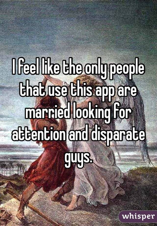 I feel like the only people that use this app are married looking for attention and disparate guys.
