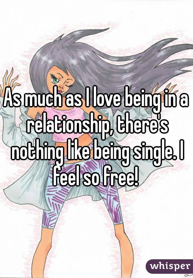 As much as I love being in a relationship, there's nothing like being single. I feel so free!