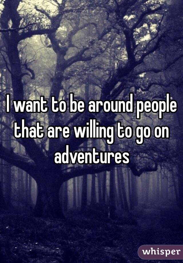 I want to be around people that are willing to go on adventures