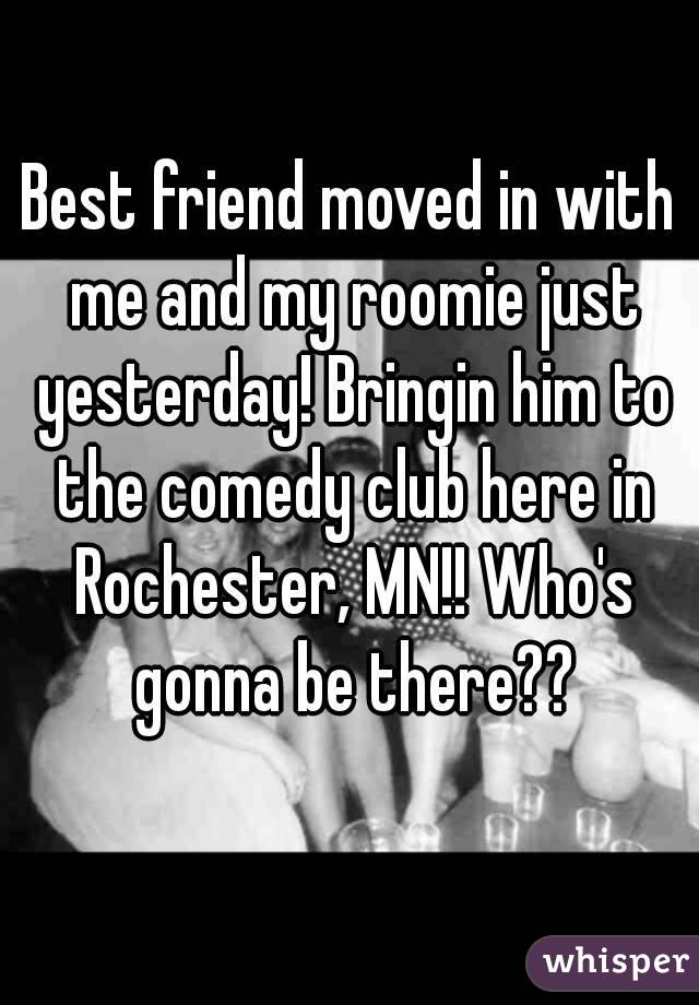 Best friend moved in with me and my roomie just yesterday! Bringin him to the comedy club here in Rochester, MN!! Who's gonna be there??