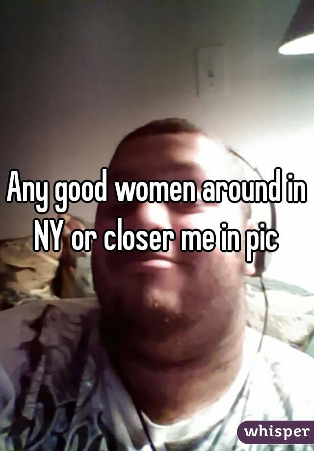 Any good women around in NY or closer me in pic