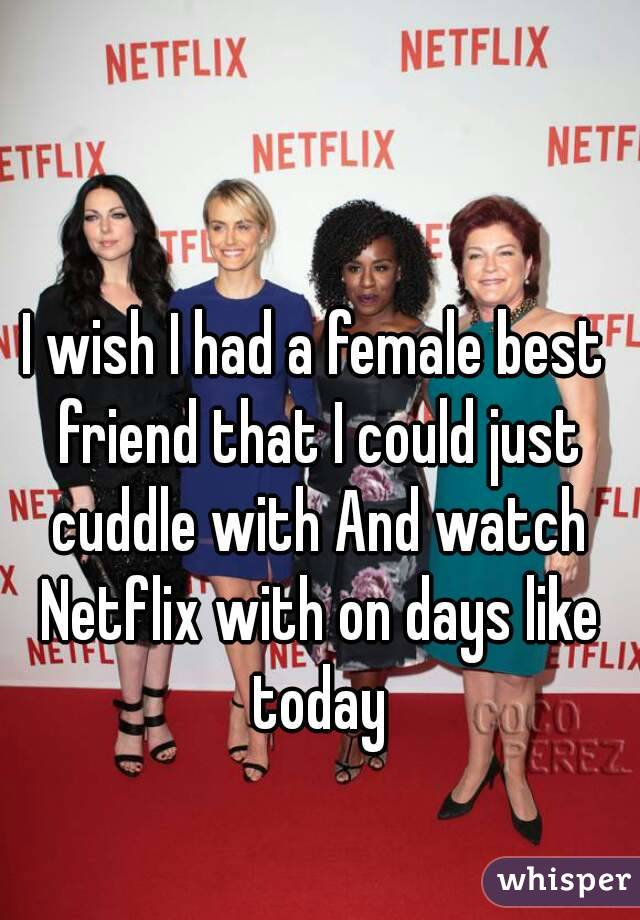 I wish I had a female best friend that I could just cuddle with And watch Netflix with on days like today