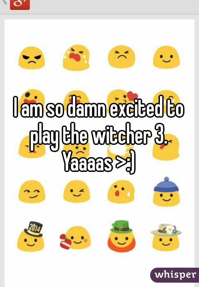 I am so damn excited to play the witcher 3.  Yaaaas >:)