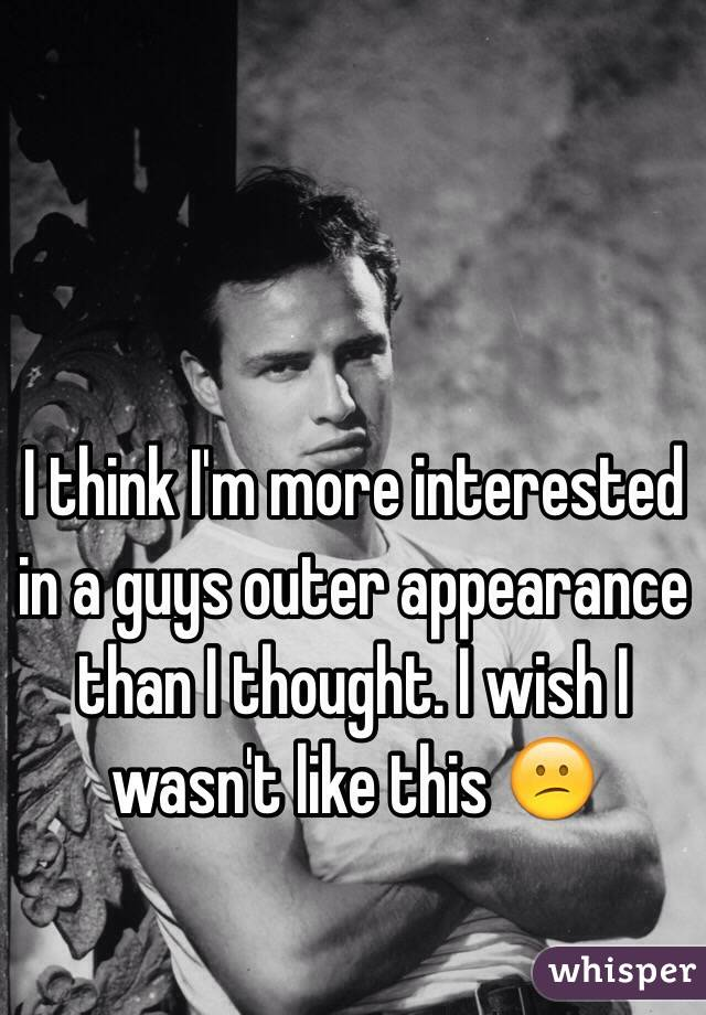 I think I'm more interested in a guys outer appearance than I thought. I wish I wasn't like this 😕