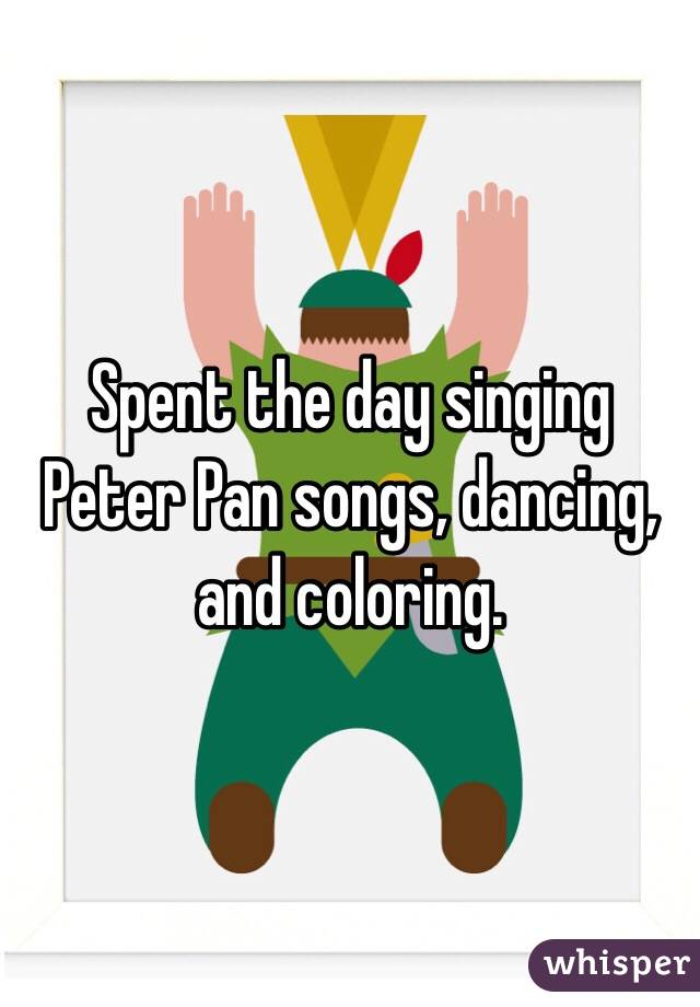 Spent the day singing Peter Pan songs, dancing, and coloring.