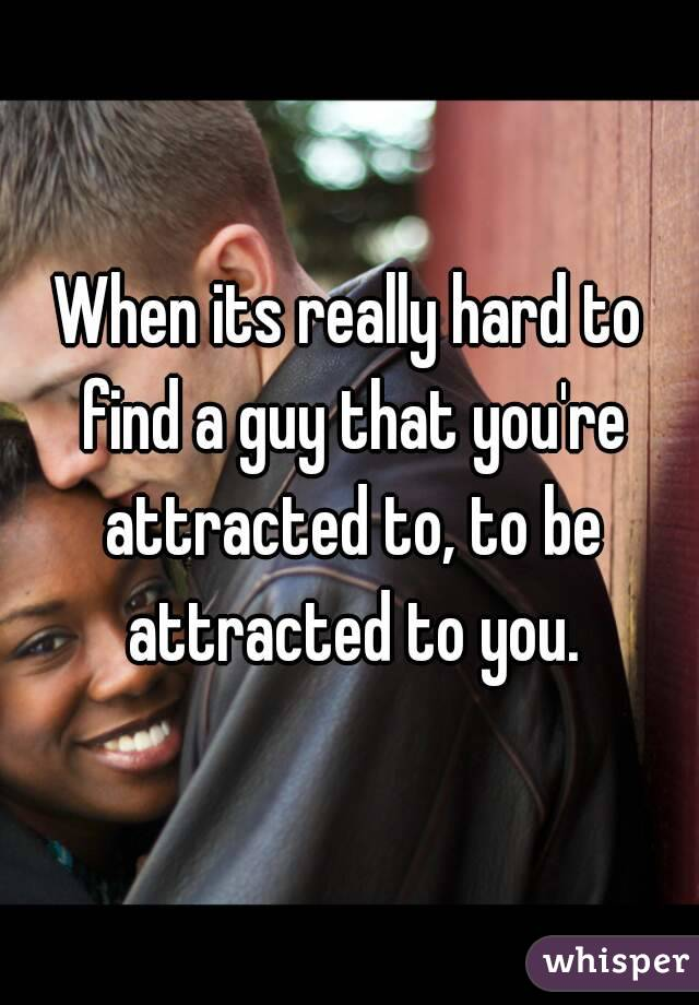 When its really hard to find a guy that you're attracted to, to be attracted to you.