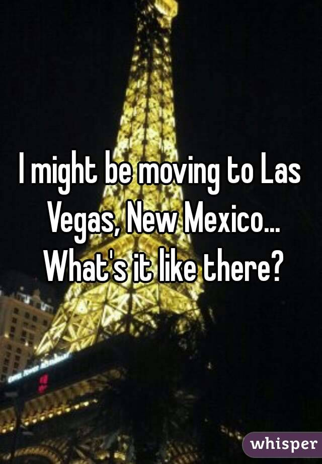 I might be moving to Las Vegas, New Mexico... What's it like there?