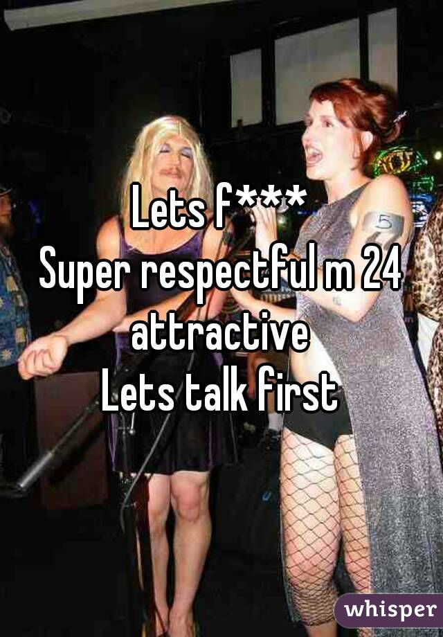 Lets f*** Super respectful m 24 attractive  Lets talk first