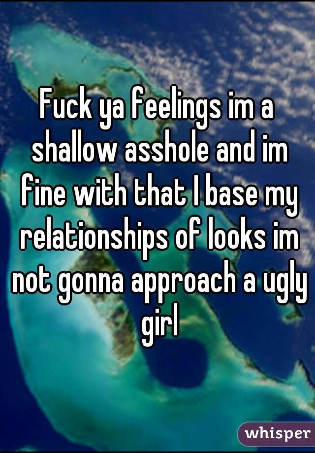 Fuck ya feelings im a shallow asshole and im fine with that I base my relationships of looks im not gonna approach a ugly girl