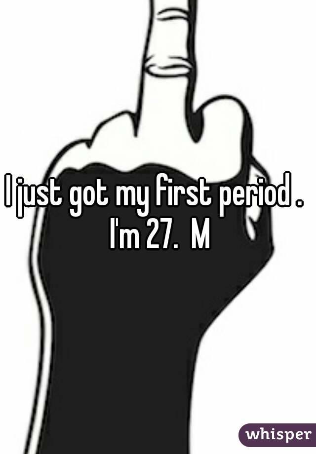 I just got my first period .  I'm 27.  M