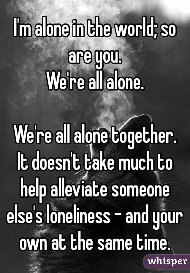 I'm alone in the world; so are you. We're all alone.  We're all alone together. It doesn't take much to help alleviate someone else's loneliness - and your own at the same time.
