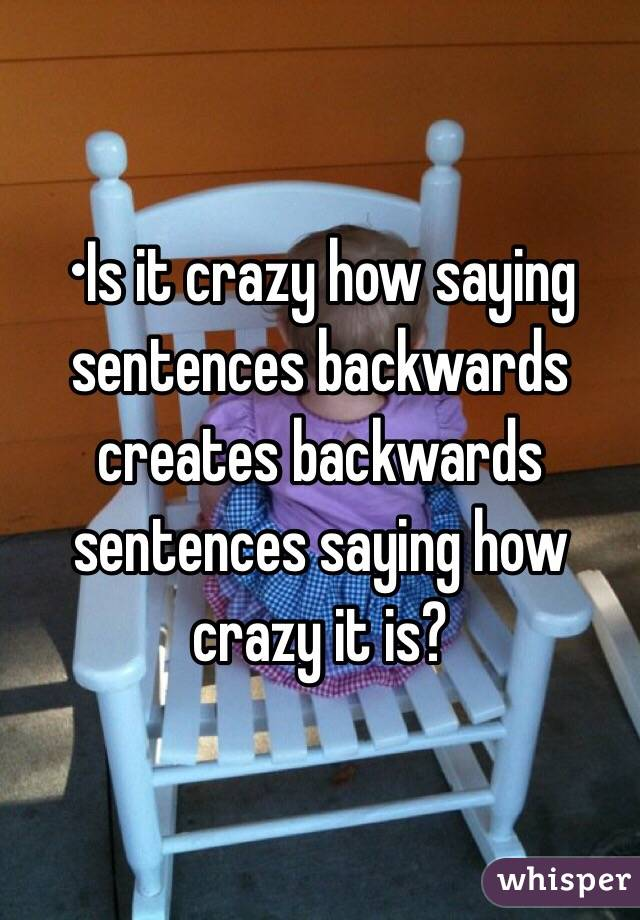 •Is it crazy how saying sentences backwards creates backwards sentences saying how crazy it is?