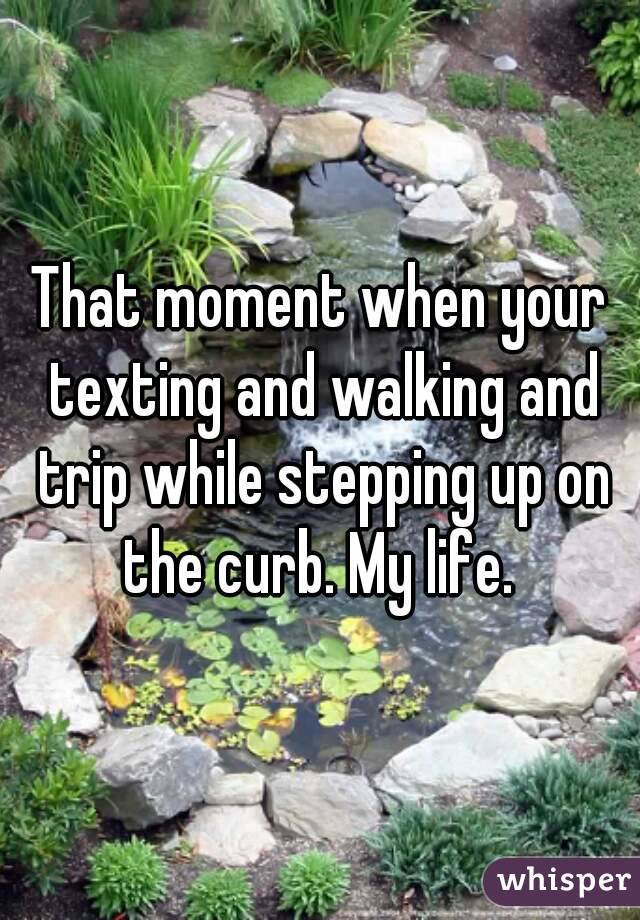 That moment when your texting and walking and trip while stepping up on the curb. My life.