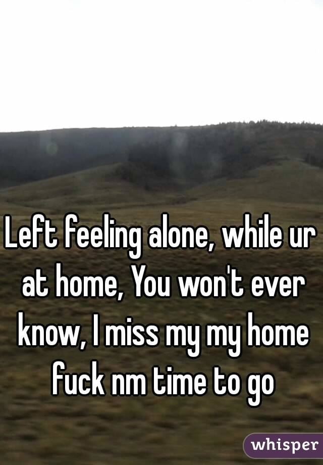 Left feeling alone, while ur at home, You won't ever know, I miss my my home fuck nm time to go