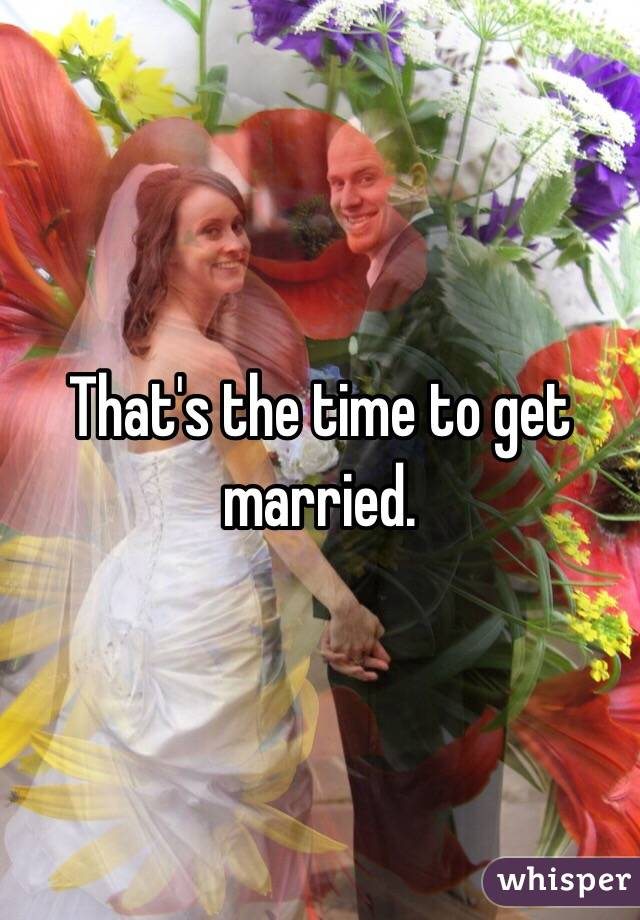 That's the time to get married.