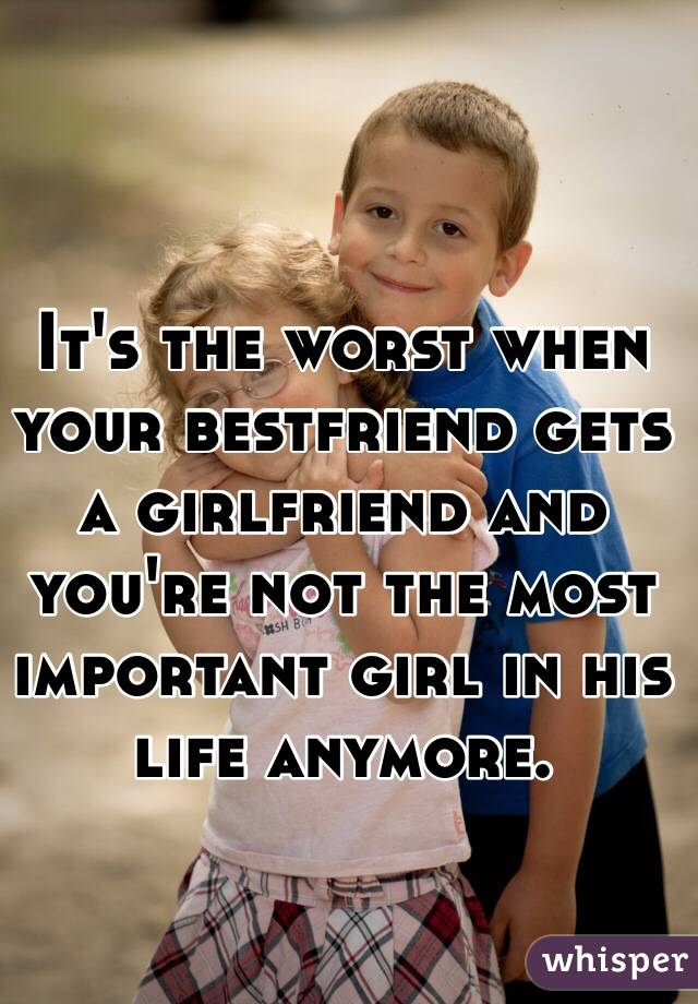 It's the worst when your bestfriend gets a girlfriend and you're not the most important girl in his life anymore.