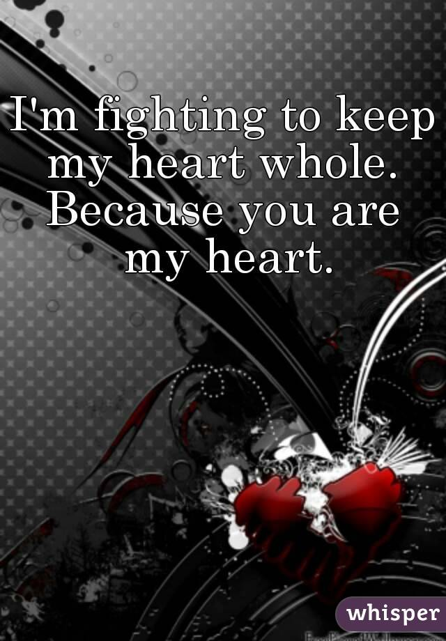 I'm fighting to keep my heart whole.  Because you are my heart.