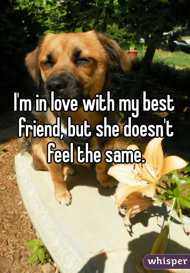 I'm in love with my best friend, but she doesn't feel the same.