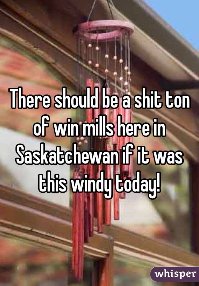 There should be a shit ton of win mills here in Saskatchewan if it was this windy today!