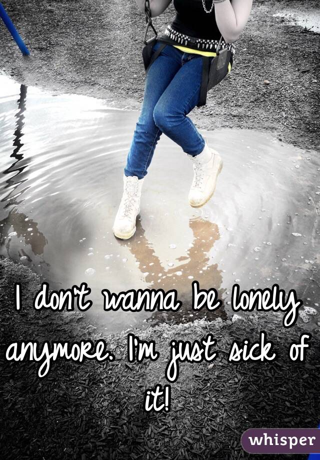 I don't wanna be lonely anymore. I'm just sick of it!