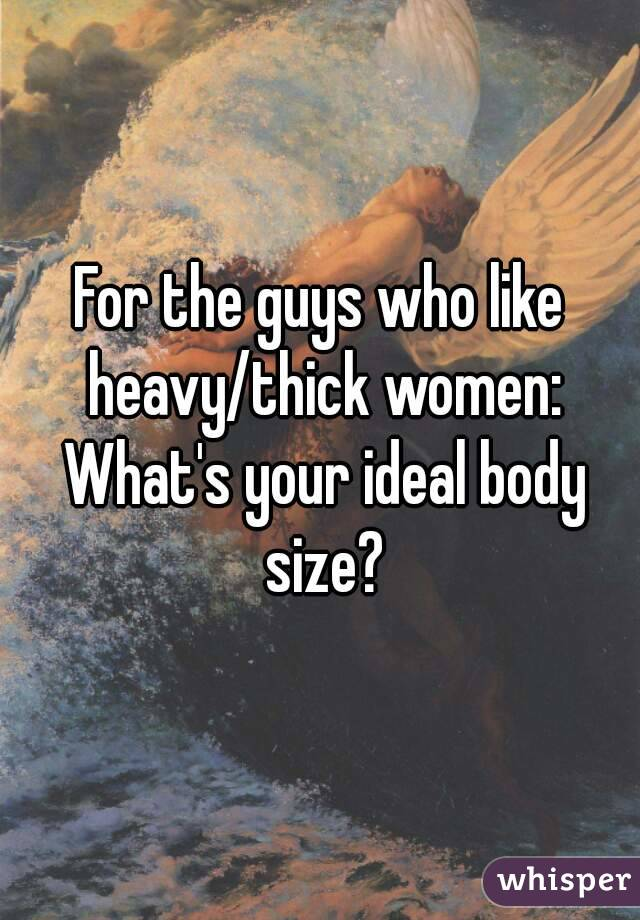 For the guys who like heavy/thick women: What's your ideal body size?