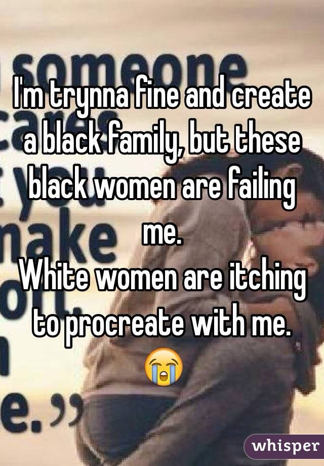 I'm trynna fine and create a black family, but these black women are failing me. White women are itching to procreate with me.  😭