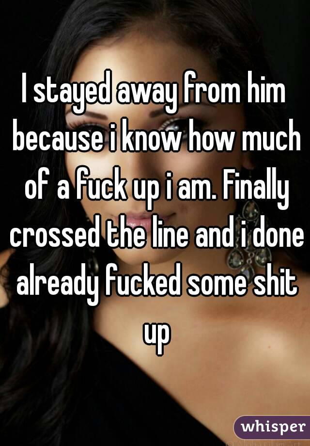 I stayed away from him because i know how much of a fuck up i am. Finally crossed the line and i done already fucked some shit up