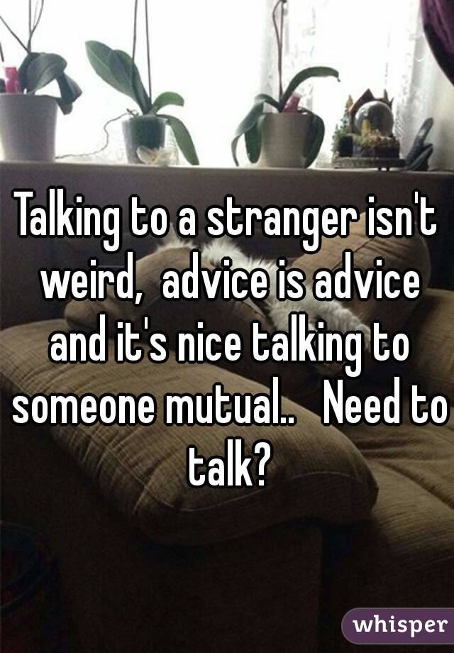 Talking to a stranger isn't weird,  advice is advice and it's nice talking to someone mutual..   Need to talk?