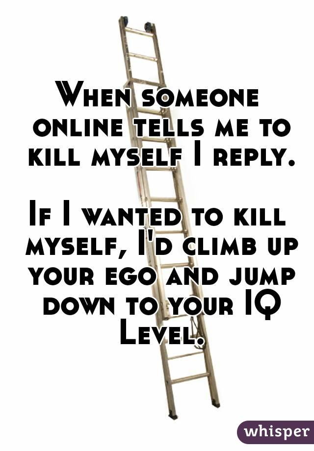 When someone online tells me to kill myself I reply.  If I wanted to kill myself, I'd climb up your ego and jump down to your IQ Level.