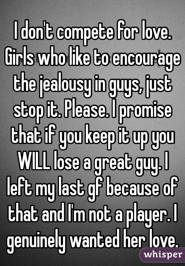 I don't compete for love. Girls who like to encourage the jealousy in guys, just stop it. Please. I promise that if you keep it up you WILL lose a great guy. I left my last gf because of that and I'm not a player. I genuinely wanted her love.