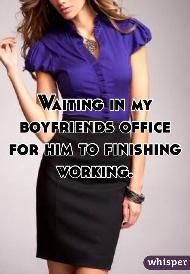 Waiting in my boyfriends office for him to finishing working.