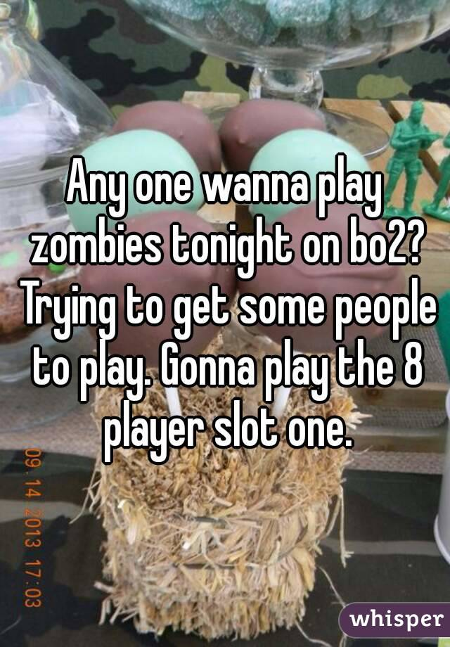 Any one wanna play zombies tonight on bo2? Trying to get some people to play. Gonna play the 8 player slot one.