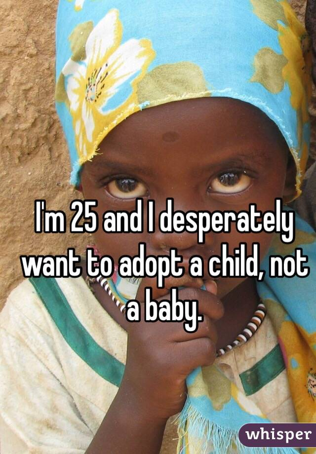 I'm 25 and I desperately want to adopt a child, not a baby.