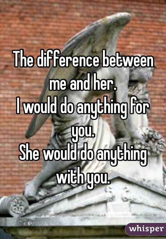 The difference between me and her. I would do anything for you. She would do anything with you.