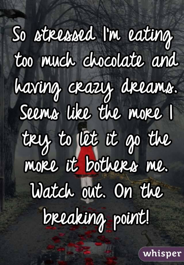 So stressed I'm eating too much chocolate and having crazy dreams. Seems like the more I try to let it go the more it bothers me. Watch out. On the breaking point!