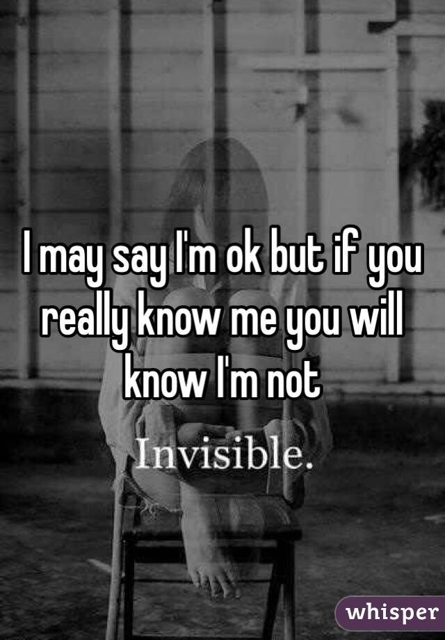 I may say I'm ok but if you really know me you will know I'm not