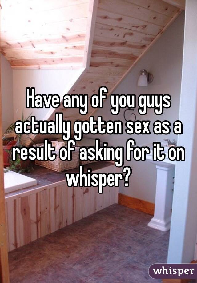 Have any of you guys actually gotten sex as a result of asking for it on whisper?